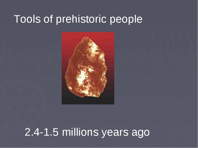 Tools of prehistoric people 2.4-1.5 millions years ago