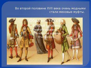 Во второй половине XVII века очень модными стали меховые муфты.