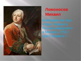 Ломоносов Михаил Благодаря ему был открыт первый в России университет в Москв