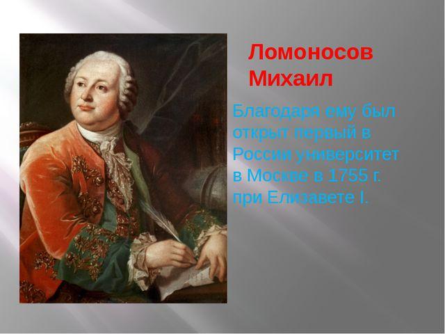 Ломоносов Михаил Благодаря ему был открыт первый в России университет в Москв...