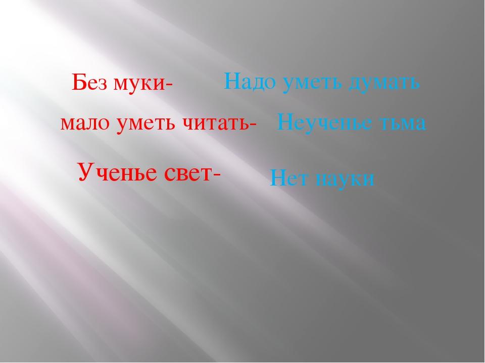 Без муки- мало уметь читать- Ученье свет- Нет науки Надо уметь думать Неучень...