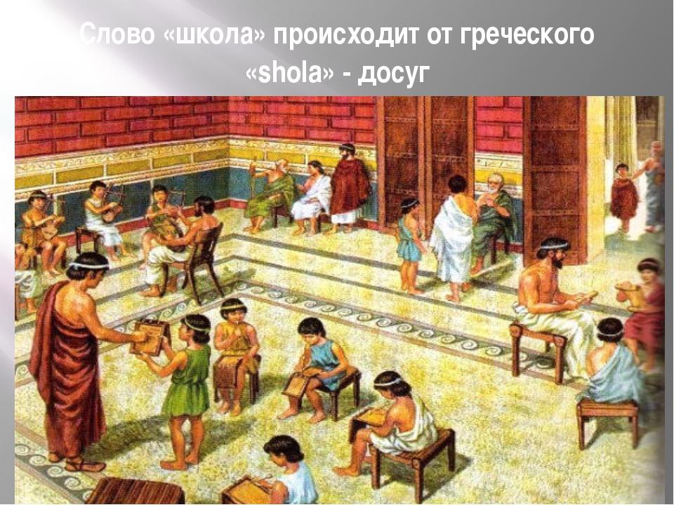 Слово «школа» происходит от греческого «shola» - досуг
