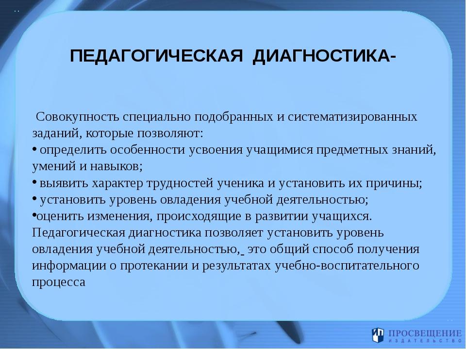 ПЕДАГОГИЧЕСКАЯ ДИАГНОСТИКА- Совокупность специально подобранных и систематиз...