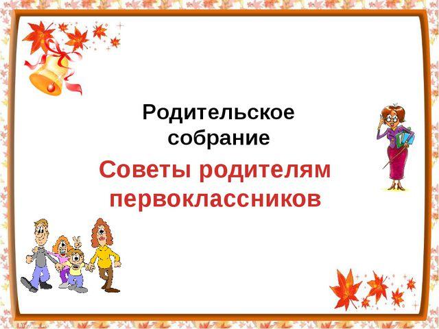 Родительское собрание Советы родителям первоклассников