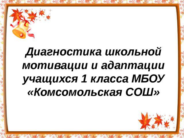 Диагностика школьной мотивации и адаптации учащихся 1 класса МБОУ «Комсомольс...