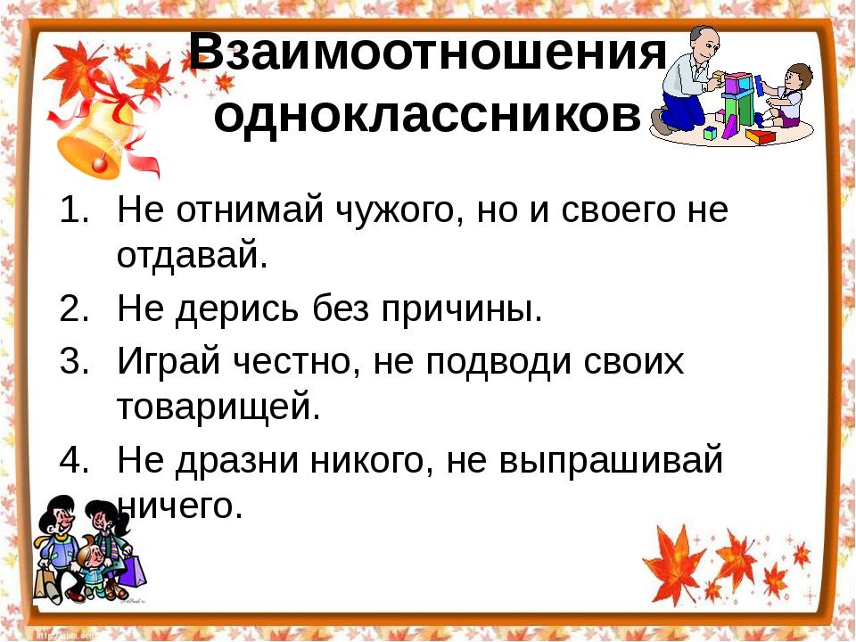 Взаимоотношения одноклассников Не отнимай чужого, но и своего не отдавай. Не...