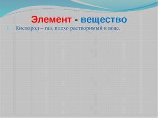 Элемент - вещество Кислород – газ, плохо растворимый в воде.