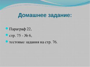 Домашнее задание: Параграф 22, стр. 75 - № 6, тестовые задания на стр. 76.