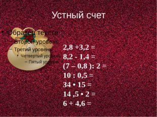 Устный счет 2,8 +3,2 = 8,2 - 1,4 = (7 – 0,8 ): 2 = 10 : 0,5 = 34 • 15 = 14 ,5