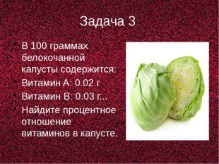 Задача 3 В 100 граммах белокочанной капусты содержится: Витамин A: 0.02 г Вит