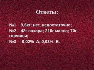 Ответы: №1 9,6кг; нет, недостаточно; №2 42г сахара; 210г масла; 70г горчицы;