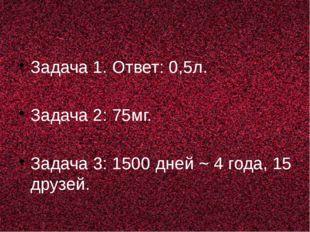 Задача 1. Ответ: 0,5л. Задача 2: 75мг. Задача 3: 1500 дней ~ 4 года, 15 друз