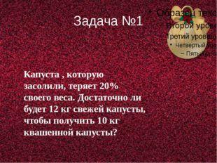 Задача №1 Капуста , которую засолили, теряет 20% своего веса. Достаточно ли б