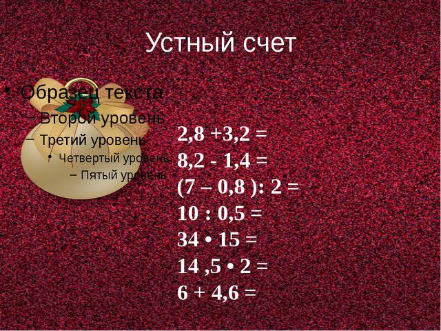 Устный счет 2,8 +3,2 = 8,2 - 1,4 = (7 – 0,8 ): 2 = 10 : 0,5 = 34 • 15 = 14 ,5...