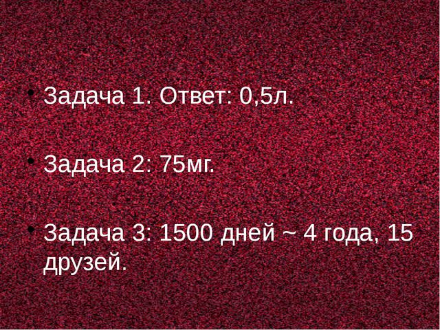 Задача 1. Ответ: 0,5л. Задача 2: 75мг. Задача 3: 1500 дней ~ 4 года, 15 друз...