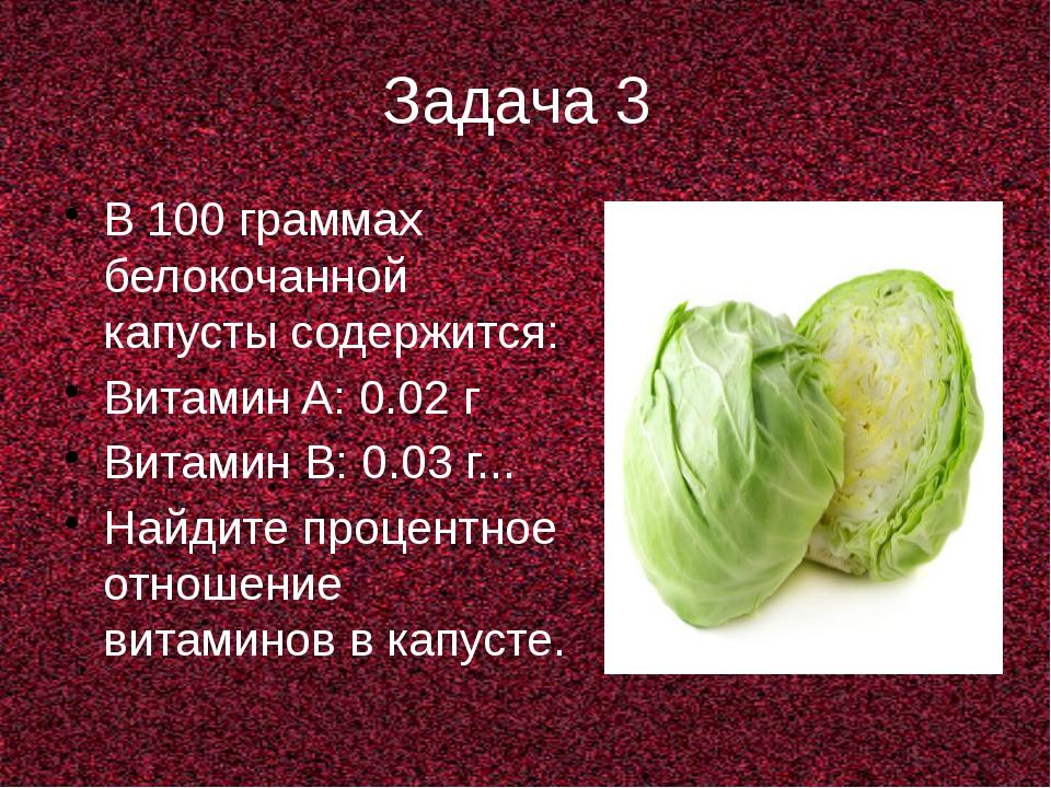 Задача 3 В 100 граммах белокочанной капусты содержится: Витамин A: 0.02 г Вит...