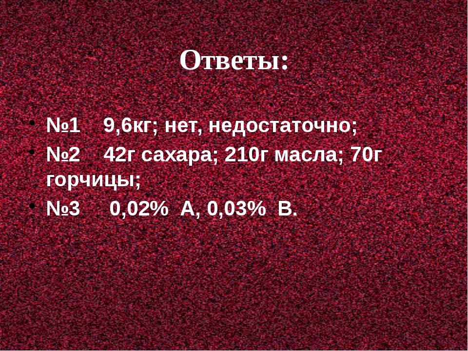 Ответы: №1 9,6кг; нет, недостаточно; №2 42г сахара; 210г масла; 70г горчицы;...