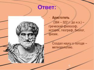 Ответ: Аристотель (384 – 322 г. до н.э.) – греческий философ, историк, геог