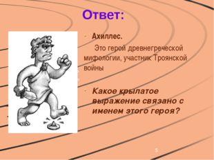 Ответ: Ахиллес. Это герой древнегреческой мифологии, участник Троянской вой