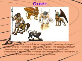 Ответ: мифический персонаж с головой быка и телом человека - минотавр. Сущес