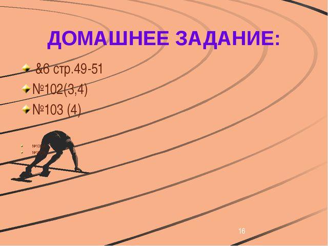 ДОМАШНЕЕ ЗАДАНИЕ: &6 стр.49-51 №102(3,4) №103 (4) №106(4) №107(4)