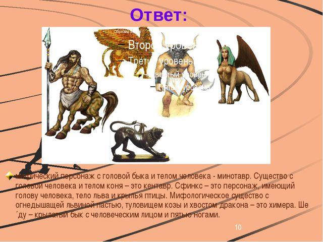 Ответ: мифический персонаж с головой быка и телом человека - минотавр. Сущес...