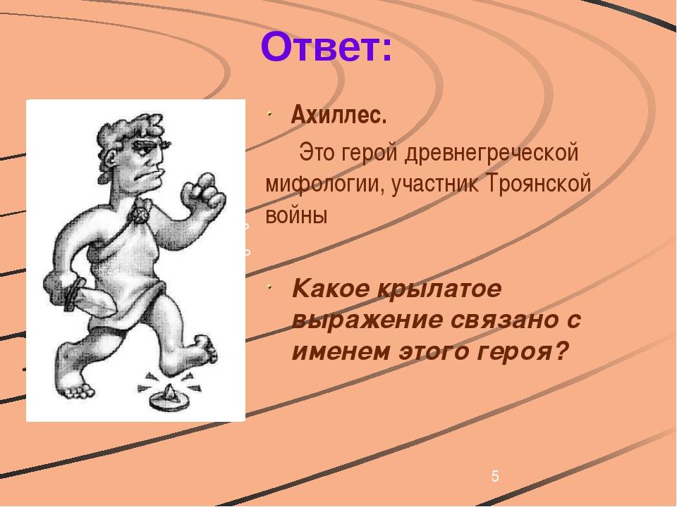 Ответ: Ахиллес. Это герой древнегреческой мифологии, участник Троянской вой...