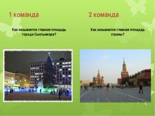 1 команда 2 команда Как называется главная площадь города Сыктывкара? Как наз
