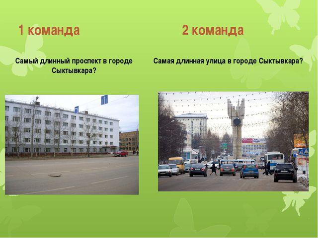 1 команда 2 команда Самый длинный проспект в городе Сыктывкара? Самая длинная...