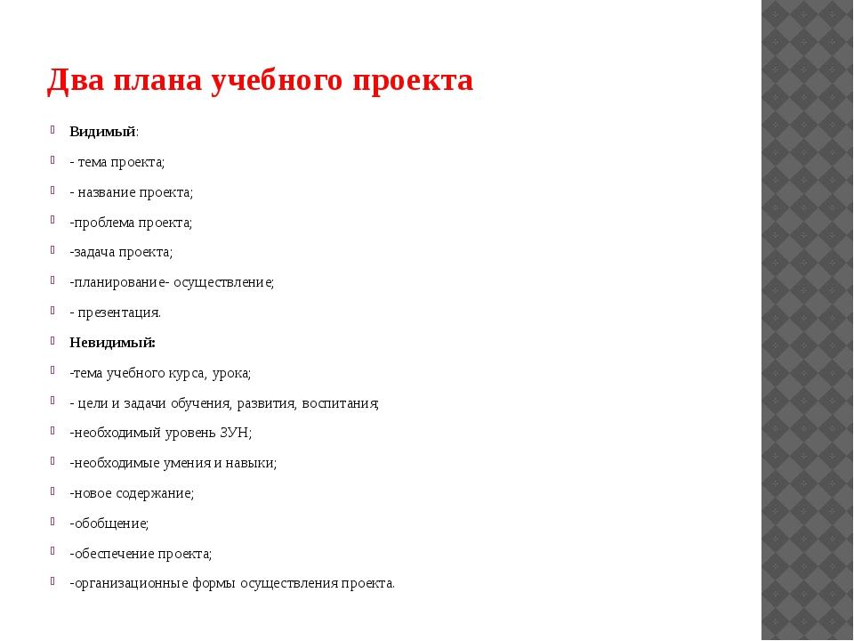 Два плана учебного проекта Видимый: - тема проекта; - название проекта; -проб...