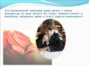 В.О.Сухомлинський порівнював думку дитини з ніжною трояндою,що не може квітн
