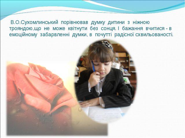 В.О.Сухомлинський порівнював думку дитини з ніжною трояндою,що не може квітн...