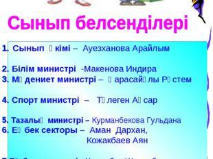 Сынып әкімі – Ауезханова Арайлым 2. Білім министрі -Макенова Индира 3. Мәден