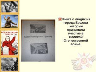 Книга о людях из города Ершова ,которые принимали участие в Великой Отечестве