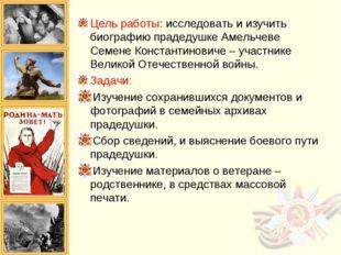 Цель работы: исследовать и изучить биографию прадедушке Амельчеве Семене Конс