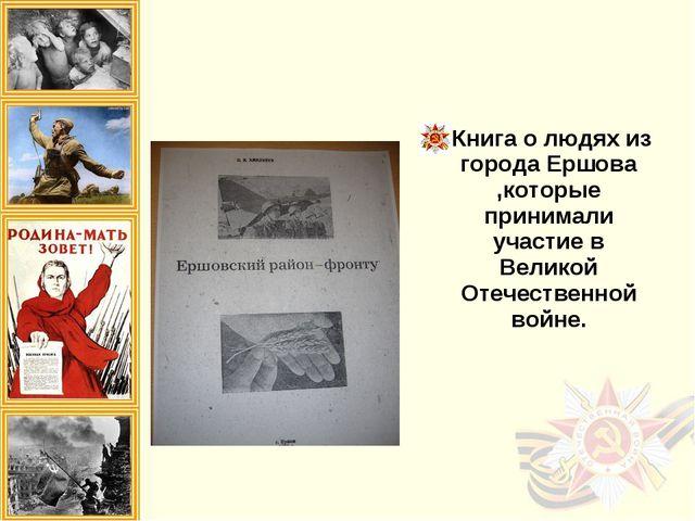 Книга о людях из города Ершова ,которые принимали участие в Великой Отечестве...