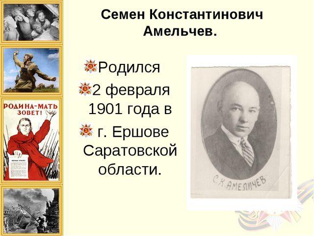 Семен Константинович Амельчев. Родился 2 февраля 1901 года в г. Ершове Сарато...