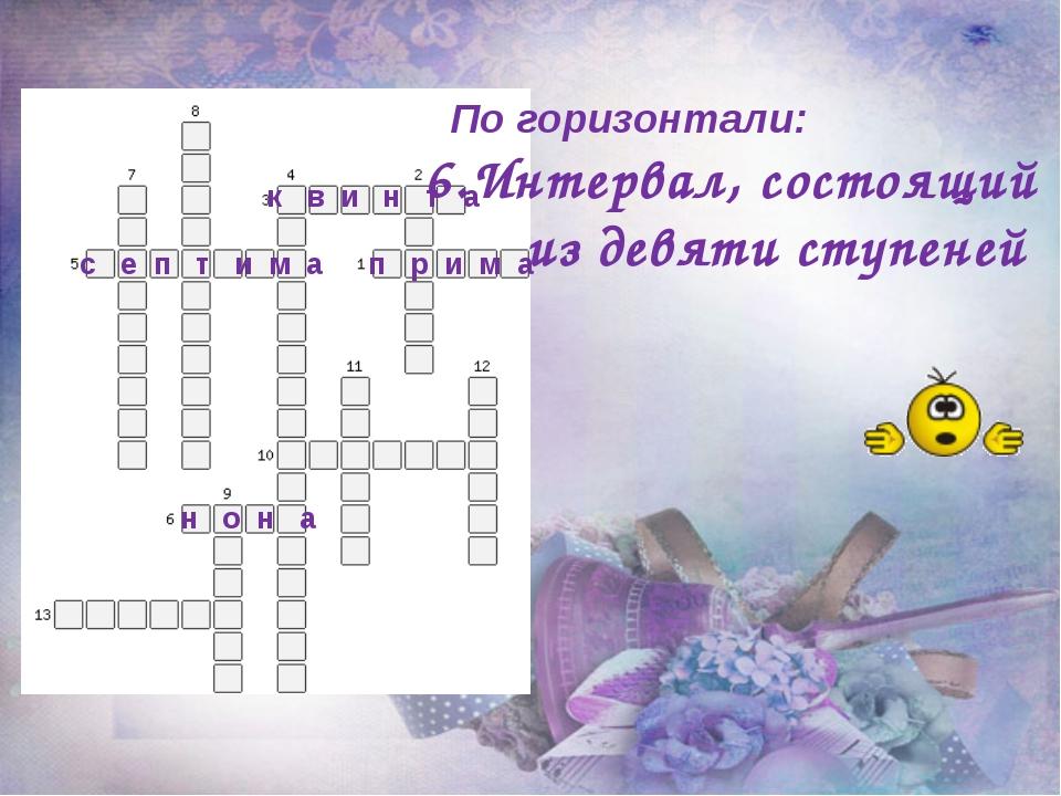 По горизонтали: 6.Интервал, состоящий из девяти ступеней п р и м а к в и н т...