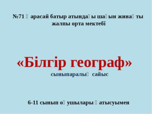 №71 Қарасай батыр атындағы шағын жинақты жалпы орта мектебі «Білгір географ»