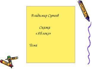 Владимир Сутеев Сказка « Яблоко» Тема