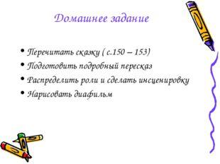 Домашнее задание Перечитать сказку ( с.150 – 153) Подготовить подробный перес