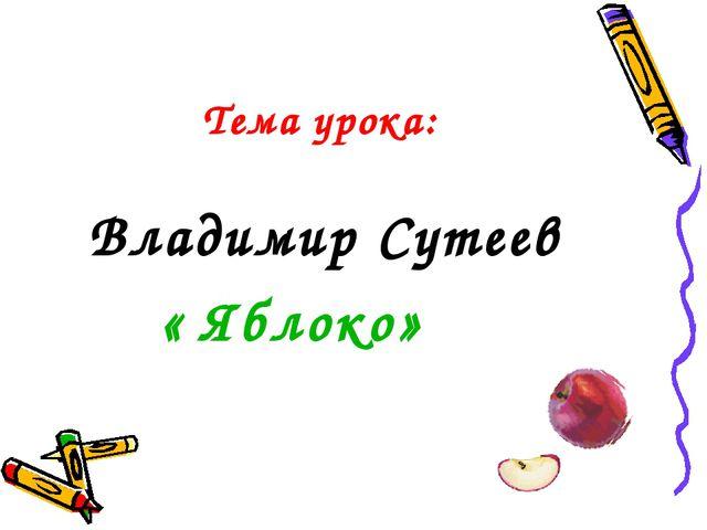 Тема урока: Владимир Сутеев « Яблоко»