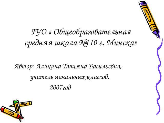 ГУО « Общеобразовательная средняя школа №110 г. Минска» Автор: Аликина Татьян...