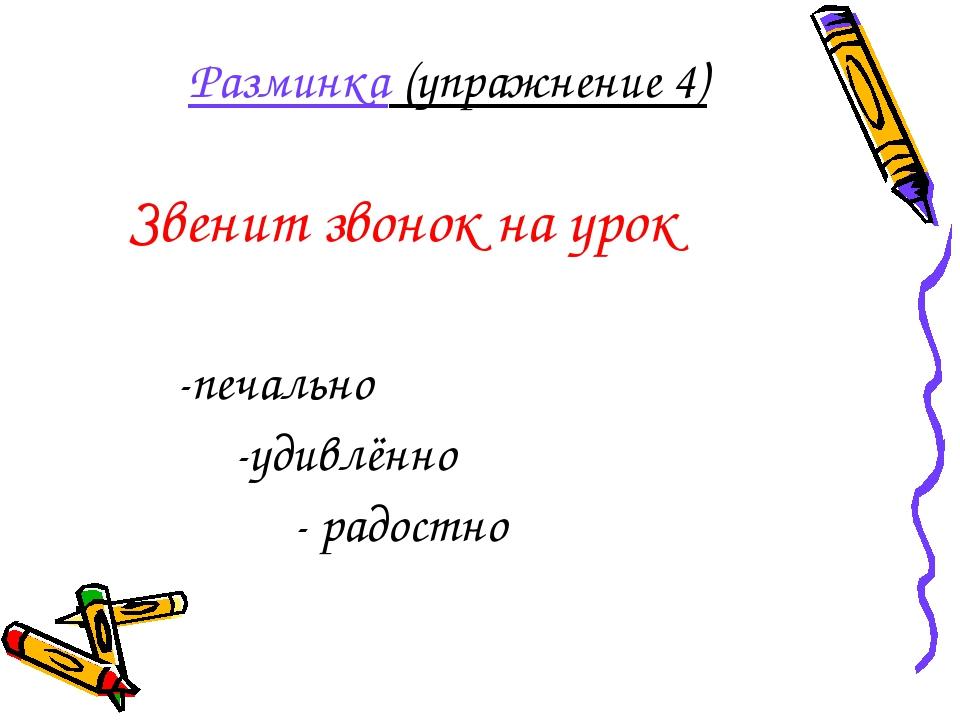 Разминка (упражнение 4) Звенит звонок на урок -печально -удивлённо - радостно