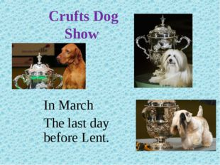 Crufts Dog Show In March The last day before Lent.