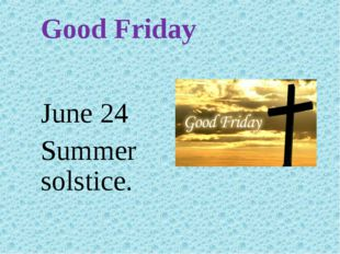 Good Friday June 24 Summer solstice.