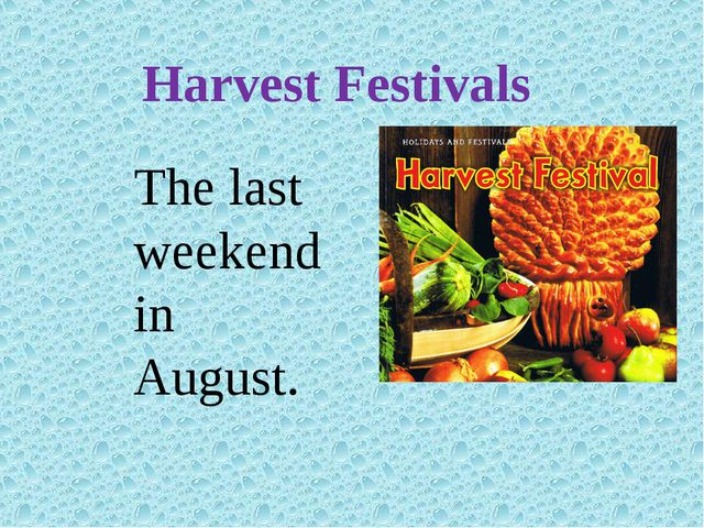 Harvest Festivals The last weekend in August.