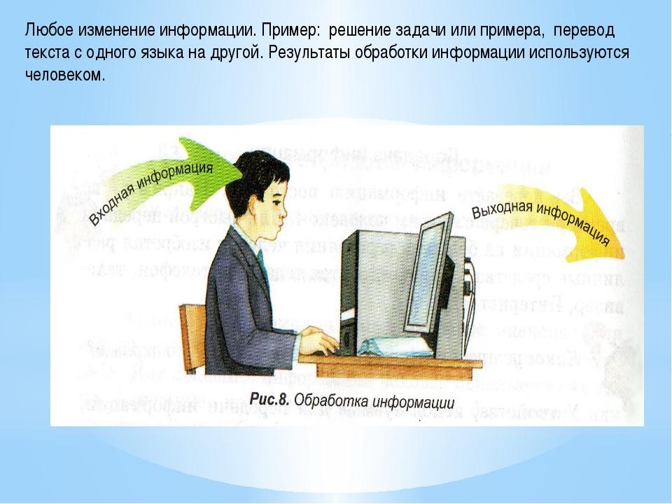 Любое изменение информации. Пример: решение задачи или примера, перевод текст...