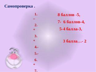 Самопроверка . 1. – 2.+ 3.+ 4.- 5.- 6.+ 7.+ 8.+ 8 баллов -5, 7- 6 баллов-4, 5