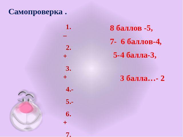 Самопроверка . 1. – 2.+ 3.+ 4.- 5.- 6.+ 7.+ 8.+ 8 баллов -5, 7- 6 баллов-4, 5...